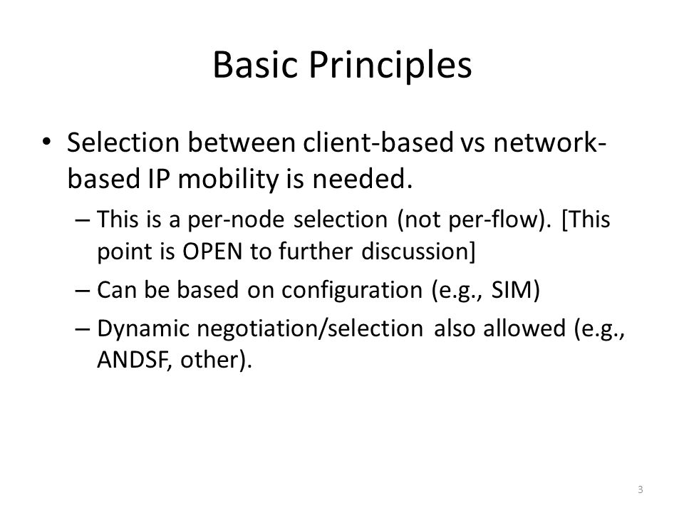 Basic Principles Selection between client-based vs network- based IP mobility is needed. – This is a per-node selection (not per-flow). [This point is
