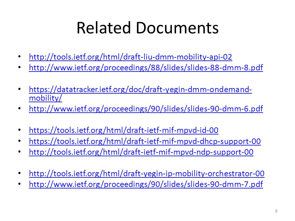 Related Documents http://tools.ietf.org/html/draft-liu-dmm-mobility-api-02 http://www.ietf.org/proceedings/88/slides/slides-88-dmm-8.pdf https://datatracker.ietf.org/doc/draft-yegin-dmm-ondemand- mobility/ https://datatracker.ietf.org/doc/draft-yegin-dmm-ondemand- mobility/ http://www.ietf.org/proceedings/90/slides/slides-90-dmm-6.pdf https://tools.ietf.org/html/draft-ietf-mif-mpvd-id-00 https://tools.ietf.org/html/draft-ietf-mif-mpvd-dhcp-support-00 http://tools.ietf.org/html/draft-ietf-mif-mpvd-ndp-support-00 http://tools.ietf.org/html/draft-yegin-ip-mobility-orchestrator-00 http://www.ietf.org/proceedings/90/slides/slides-90-dmm-7.pdf 8