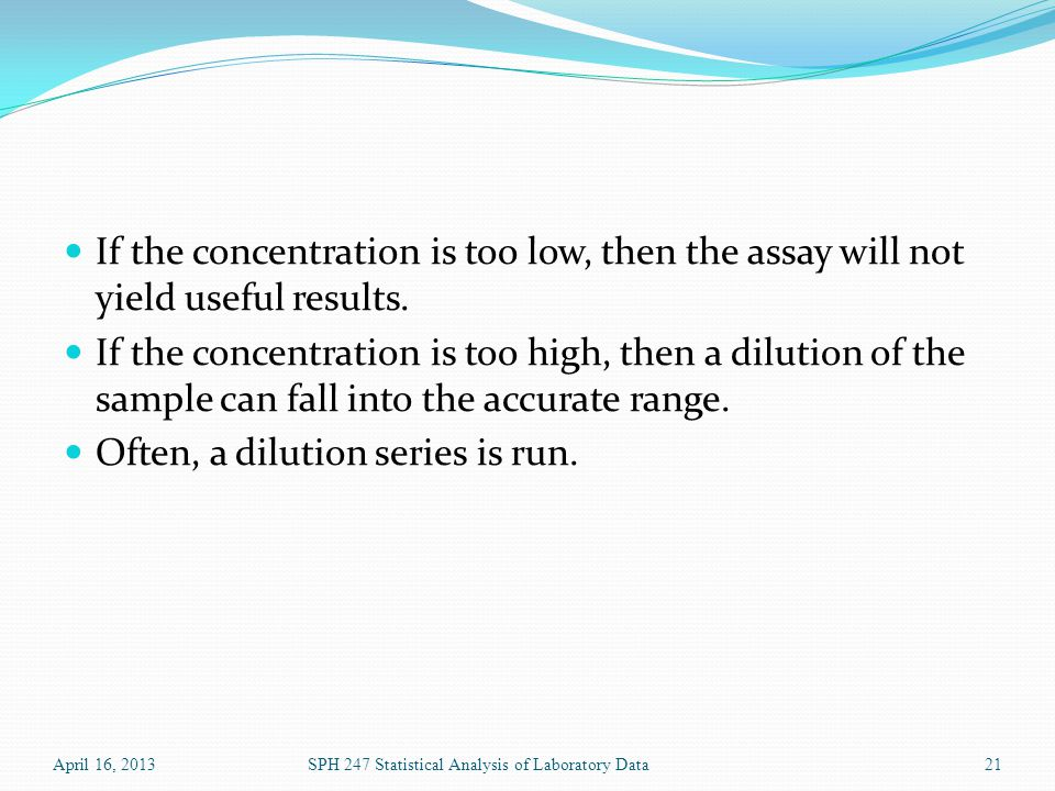 If the concentration is too low, then the assay will not yield useful results.