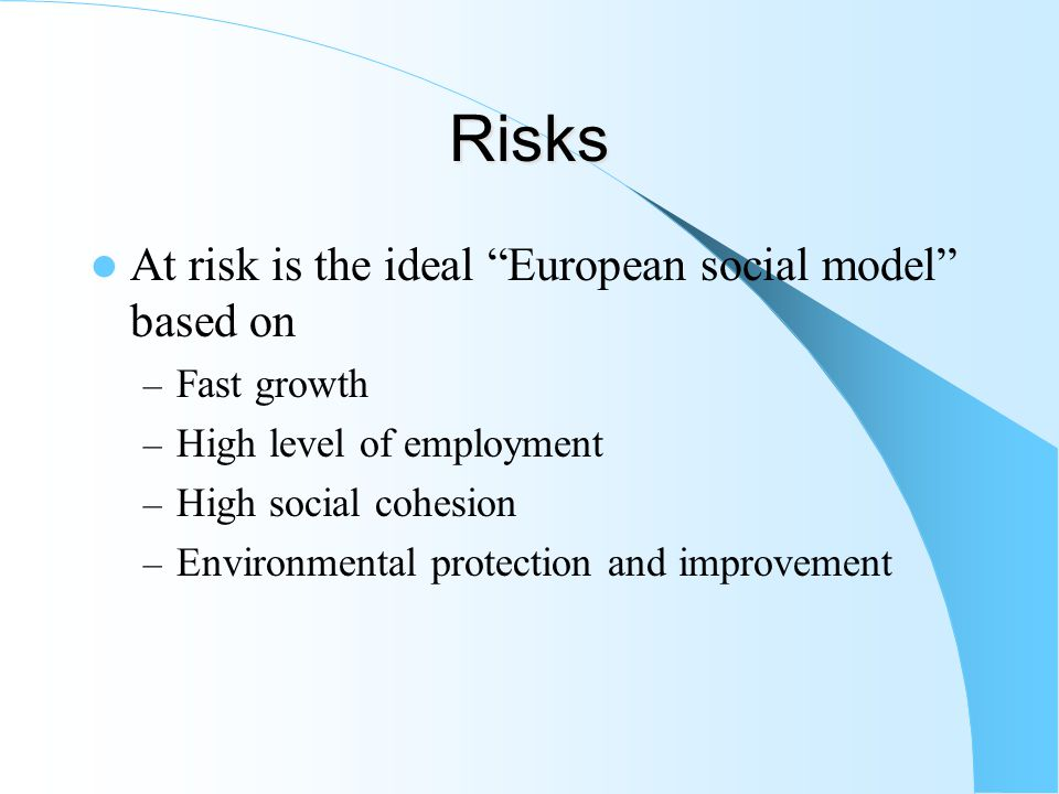 Risks At risk is the ideal European social model based on – Fast growth – High level of employment – High social cohesion – Environmental protection and improvement