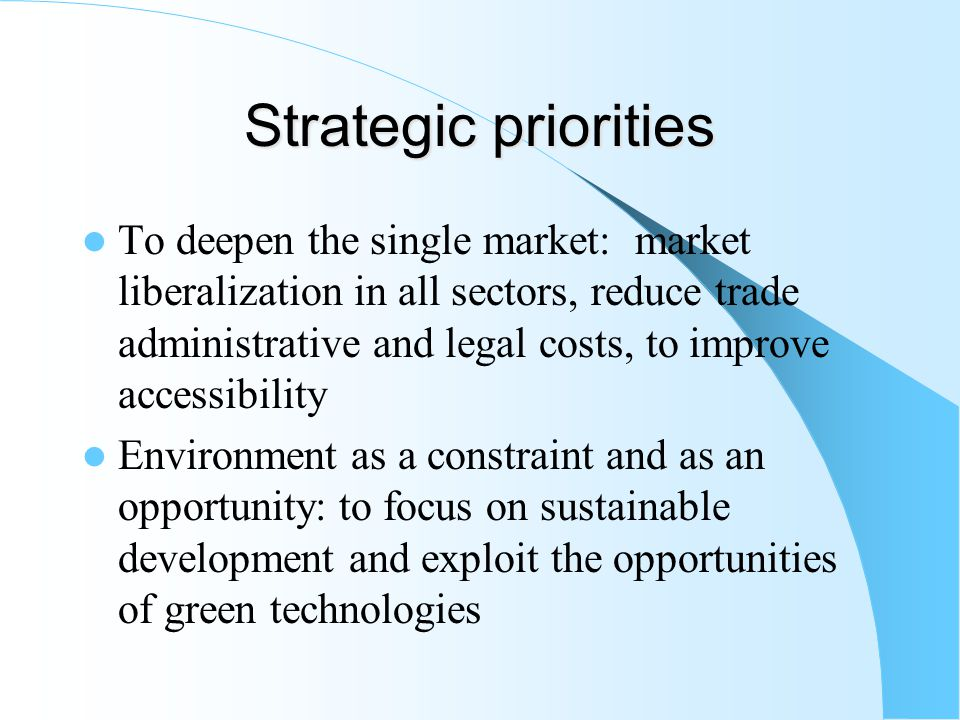 Strategic priorities To deepen the single market: market liberalization in all sectors, reduce trade administrative and legal costs, to improve accessibility Environment as a constraint and as an opportunity: to focus on sustainable development and exploit the opportunities of green technologies