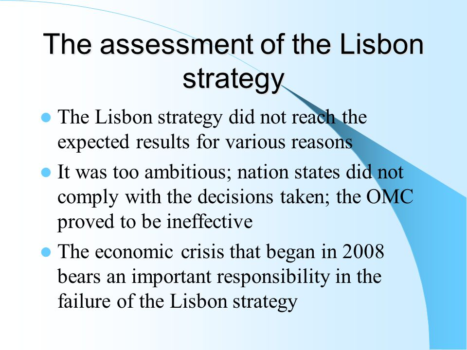 The assessment of the Lisbon strategy The Lisbon strategy did not reach the expected results for various reasons It was too ambitious; nation states did not comply with the decisions taken; the OMC proved to be ineffective The economic crisis that began in 2008 bears an important responsibility in the failure of the Lisbon strategy