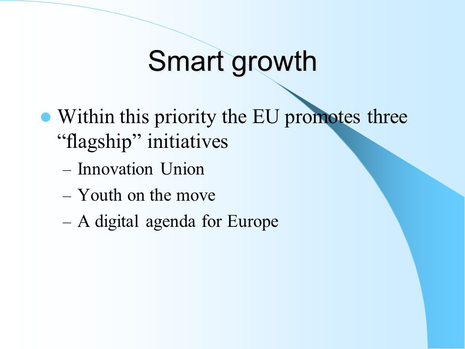 Smart growth Within this priority the EU promotes three flagship initiatives – Innovation Union – Youth on the move – A digital agenda for Europe