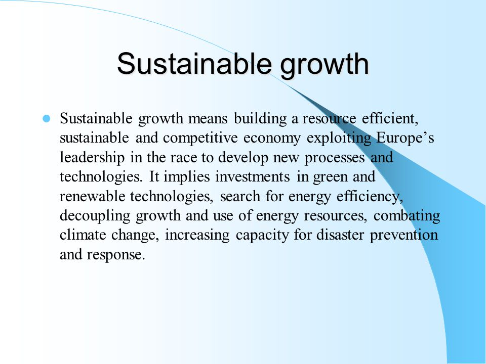 Sustainable growth Sustainable growth means building a resource efficient, sustainable and competitive economy exploiting Europe's leadership in the race to develop new processes and technologies.