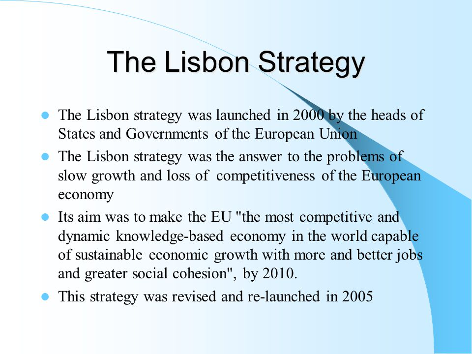 The Lisbon Strategy The Lisbon strategy was launched in 2000 by the heads of States and Governments of the European Union The Lisbon strategy was the answer to the problems of slow growth and loss of competitiveness of the European economy Its aim was to make the EU the most competitive and dynamic knowledge-based economy in the world capable of sustainable economic growth with more and better jobs and greater social cohesion , by 2010.