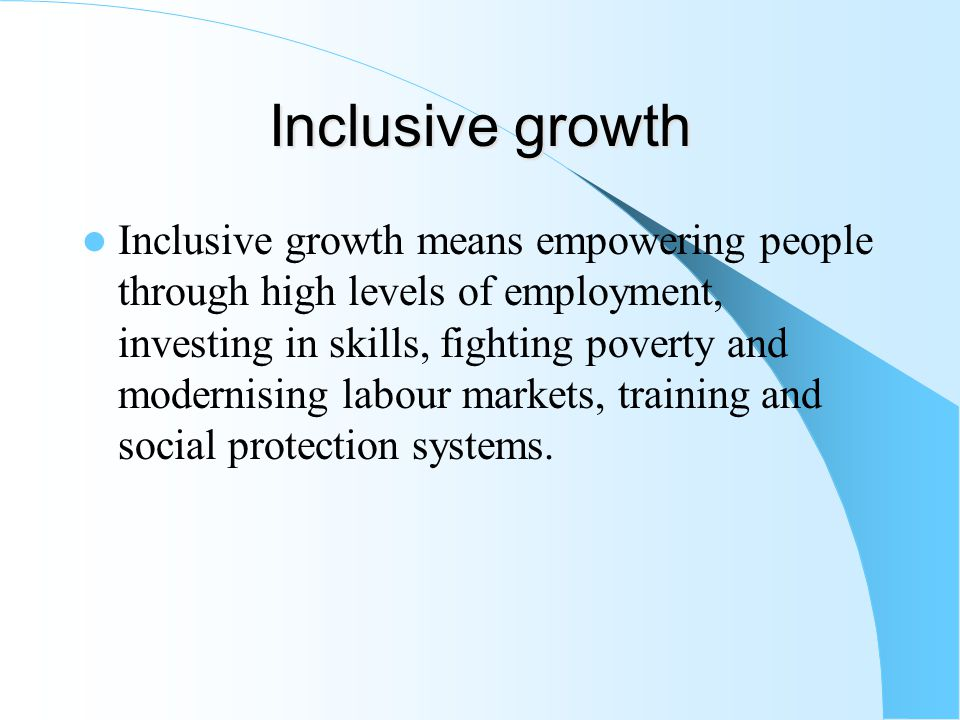 Inclusive growth Inclusive growth means empowering people through high levels of employment, investing in skills, fighting poverty and modernising labour markets, training and social protection systems.