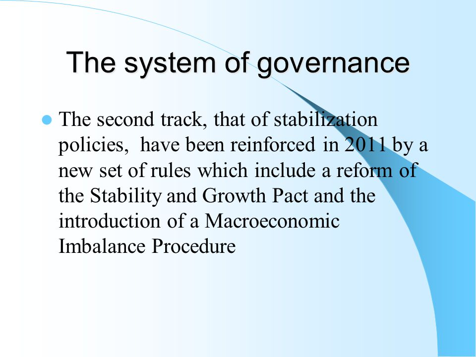 The system of governance The second track, that of stabilization policies, have been reinforced in 2011 by a new set of rules which include a reform of the Stability and Growth Pact and the introduction of a Macroeconomic Imbalance Procedure