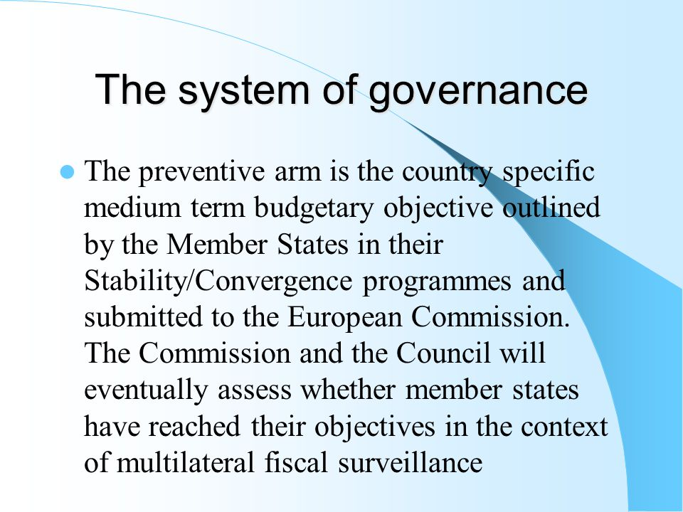 The system of governance The preventive arm is the country specific medium term budgetary objective outlined by the Member States in their Stability/Convergence programmes and submitted to the European Commission.