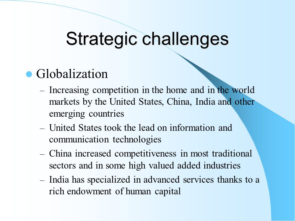 Strategic challenges Globalization – Increasing competition in the home and in the world markets by the United States, China, India and other emerging countries – United States took the lead on information and communication technologies – China increased competitiveness in most traditional sectors and in some high valued added industries – India has specialized in advanced services thanks to a rich endowment of human capital