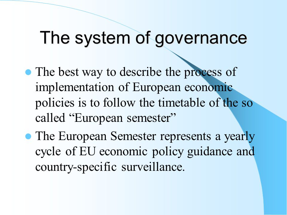 The system of governance The best way to describe the process of implementation of European economic policies is to follow the timetable of the so called European semester The European Semester represents a yearly cycle of EU economic policy guidance and country-specific surveillance.