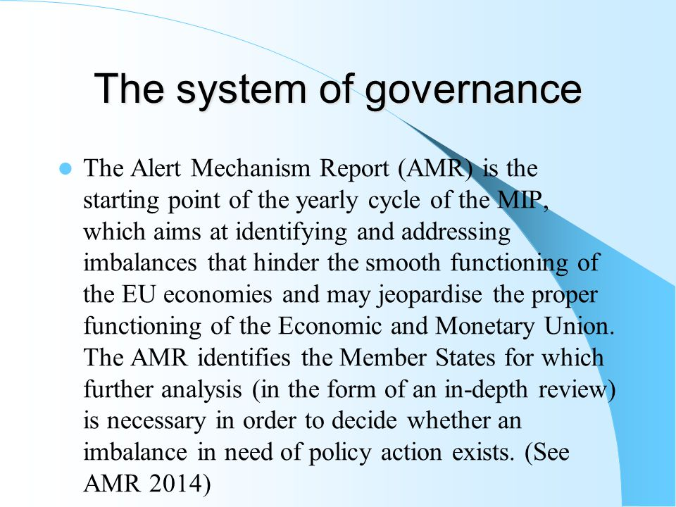 The system of governance The Alert Mechanism Report (AMR) is the starting point of the yearly cycle of the MIP, which aims at identifying and addressing imbalances that hinder the smooth functioning of the EU economies and may jeopardise the proper functioning of the Economic and Monetary Union.