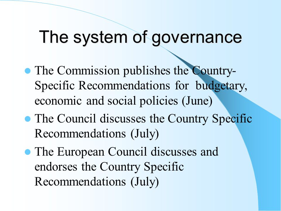 The system of governance The Commission publishes the Country- Specific Recommendations for budgetary, economic and social policies (June) The Council discusses the Country Specific Recommendations (July) The European Council discusses and endorses the Country Specific Recommendations (July)