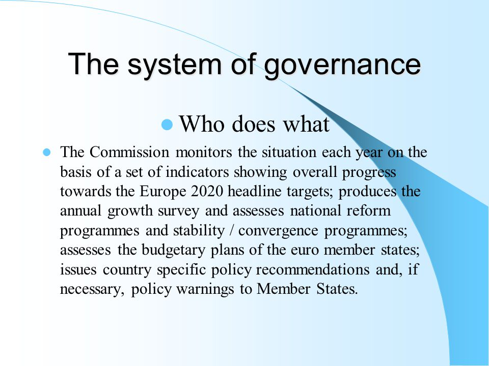 The system of governance Who does what The Commission monitors the situation each year on the basis of a set of indicators showing overall progress towards the Europe 2020 headline targets; produces the annual growth survey and assesses national reform programmes and stability / convergence programmes; assesses the budgetary plans of the euro member states; issues country specific policy recommendations and, if necessary, policy warnings to Member States.