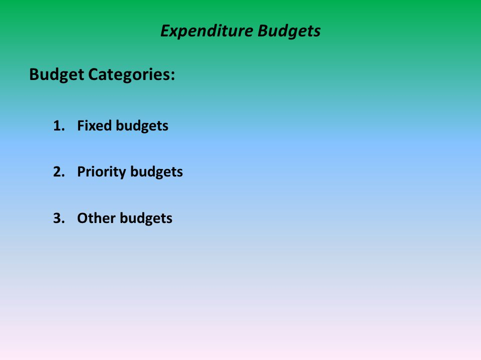 Expenditure Budgets Budget Categories: 1.Fixed budgets 2.Priority budgets 3.Other budgets