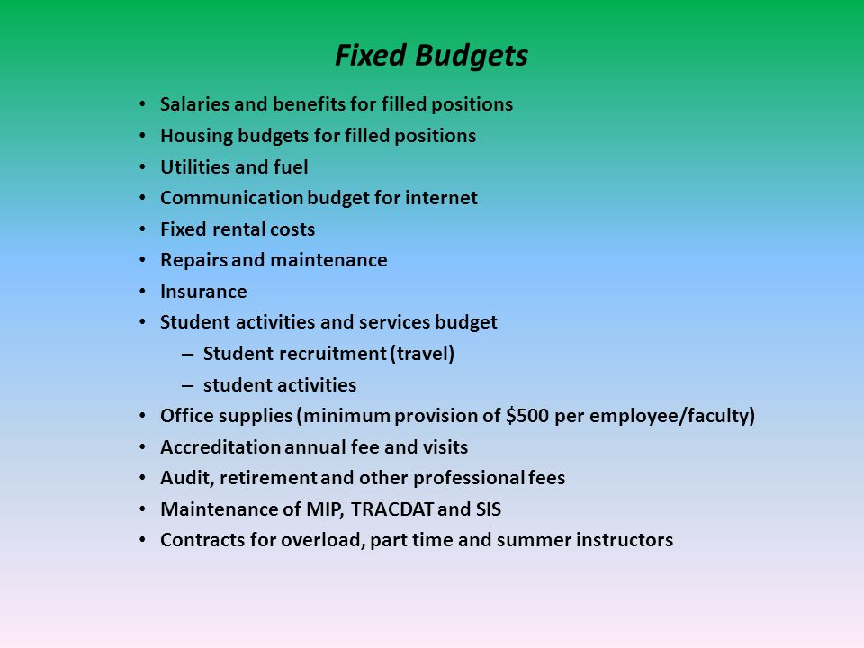Fixed Budgets Salaries and benefits for filled positions Housing budgets for filled positions Utilities and fuel Communication budget for internet Fixed rental costs Repairs and maintenance Insurance Student activities and services budget – Student recruitment (travel) – student activities Office supplies (minimum provision of $500 per employee/faculty) Accreditation annual fee and visits Audit, retirement and other professional fees Maintenance of MIP, TRACDAT and SIS Contracts for overload, part time and summer instructors