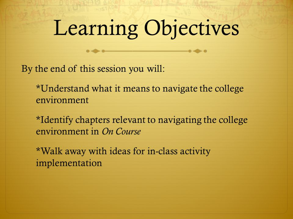 Learning Objectives By the end of this session you will: *Understand what it means to navigate the college environment *Identify chapters relevant to navigating the college environment in On Course *Walk away with ideas for in-class activity implementation