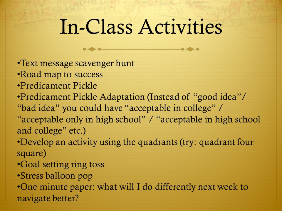 In-Class Activities Text message scavenger hunt Road map to success Predicament Pickle Predicament Pickle Adaptation (Instead of good idea / bad idea you could have acceptable in college / acceptable only in high school / acceptable in high school and college etc.) Develop an activity using the quadrants (try: quadrant four square) Goal setting ring toss Stress balloon pop One minute paper: what will I do differently next week to navigate better?