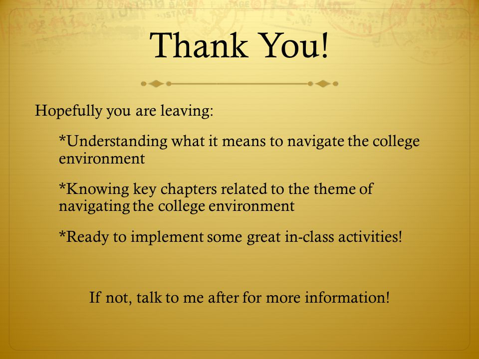Thank You! Hopefully you are leaving: *Understanding what it means to navigate the college environment *Knowing key chapters related to the theme of n