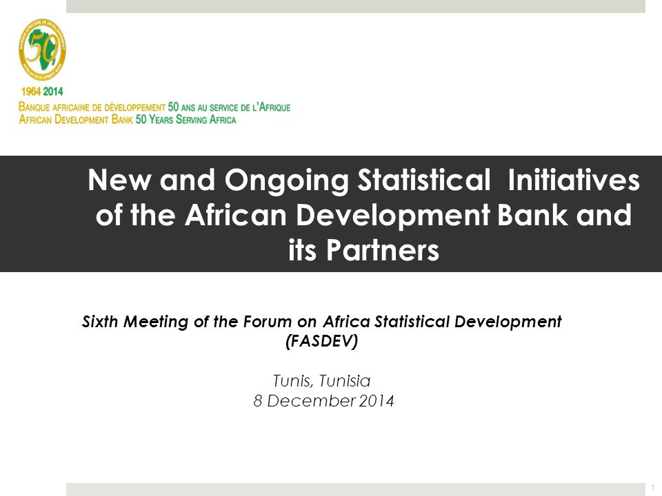 New and Ongoing Statistical Initiatives of the African Development Bank and its Partners Sixth Meeting of the Forum on Africa Statistical Development (FASDEV) Tunis, Tunisia 8 December 2014 1
