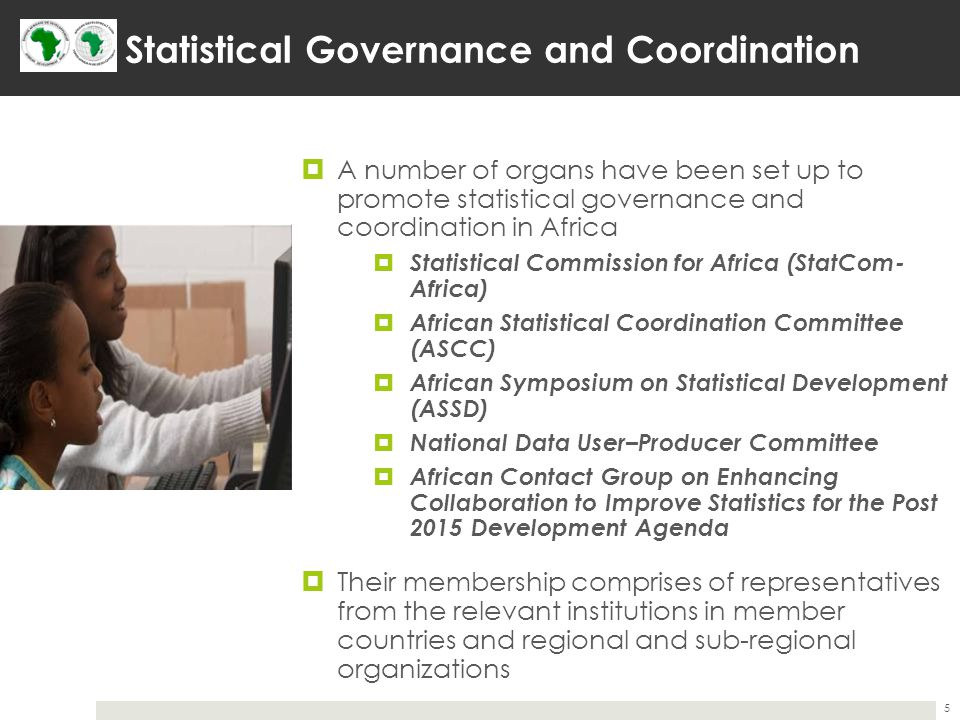 Statistical Governance and Coordination  A number of organs have been set up to promote statistical governance and coordination in Africa  Statistical Commission for Africa (StatCom- Africa)  African Statistical Coordination Committee (ASCC)  African Symposium on Statistical Development (ASSD)  National Data User–Producer Committee  African Contact Group on Enhancing Collaboration to Improve Statistics for the Post 2015 Development Agenda  Their membership comprises of representatives from the relevant institutions in member countries and regional and sub-regional organizations 5