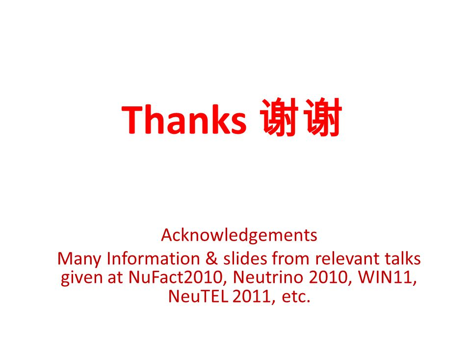 Thanks 谢谢 Acknowledgements Many Information & slides from relevant talks given at NuFact2010, Neutrino 2010, WIN11, NeuTEL 2011, etc.