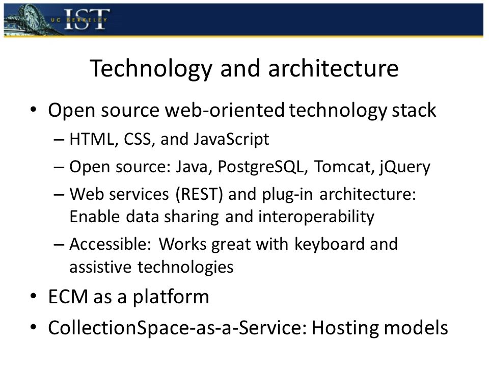 Technology and architecture Open source web-oriented technology stack – HTML, CSS, and JavaScript – Open source: Java, PostgreSQL, Tomcat, jQuery – Web services (REST) and plug-in architecture: Enable data sharing and interoperability – Accessible: Works great with keyboard and assistive technologies ECM as a platform CollectionSpace-as-a-Service: Hosting models