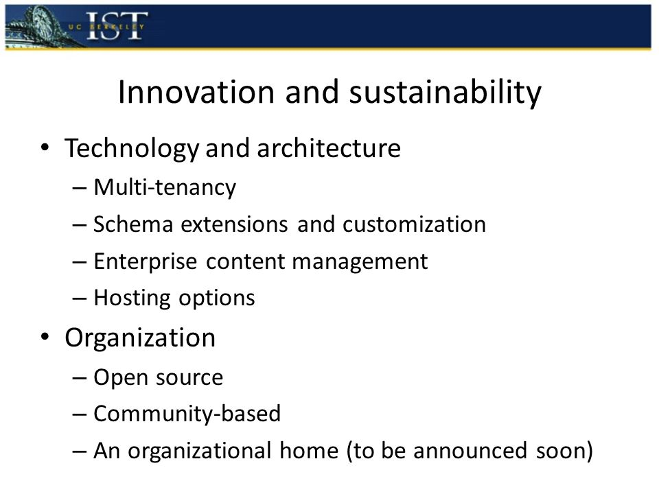 Innovation and sustainability Technology and architecture – Multi-tenancy – Schema extensions and customization – Enterprise content management – Hosting options Organization – Open source – Community-based – An organizational home (to be announced soon)