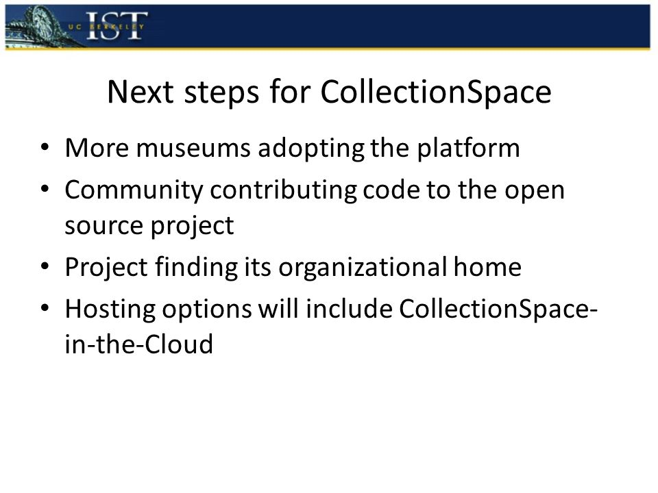 Next steps for CollectionSpace More museums adopting the platform Community contributing code to the open source project Project finding its organizational home Hosting options will include CollectionSpace- in-the-Cloud