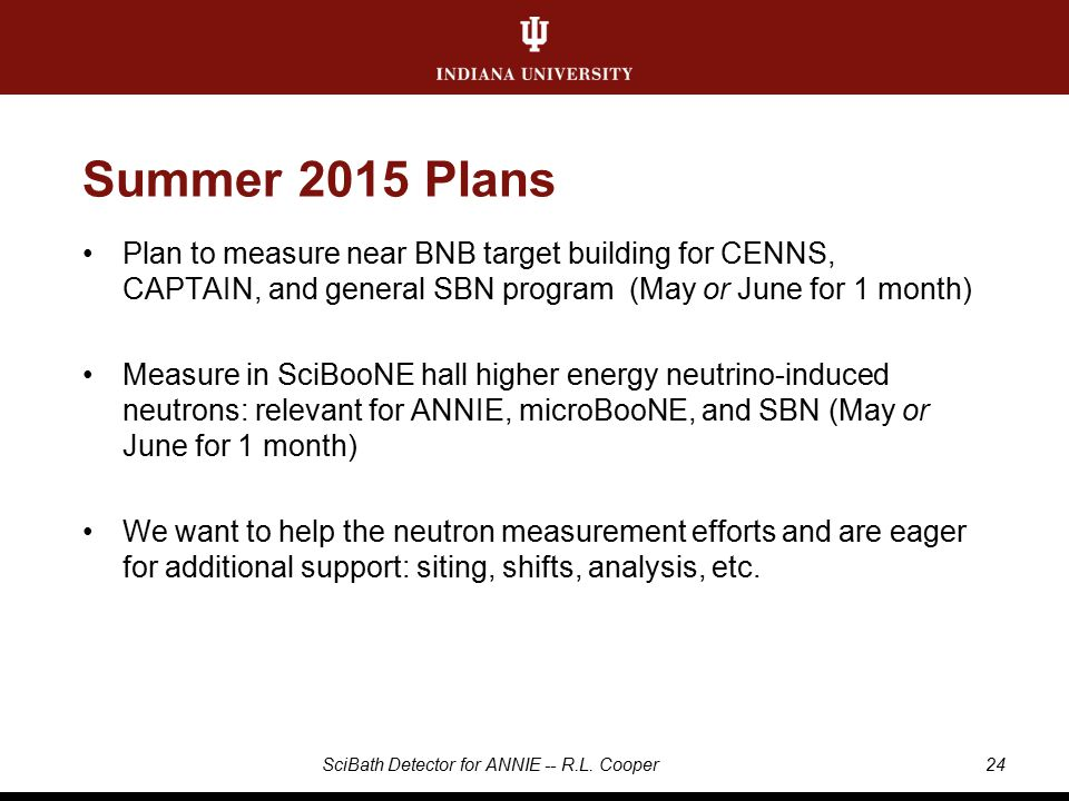 Summer 2015 Plans Plan to measure near BNB target building for CENNS, CAPTAIN, and general SBN program (May or June for 1 month) Measure in SciBooNE hall higher energy neutrino-induced neutrons: relevant for ANNIE, microBooNE, and SBN (May or June for 1 month) We want to help the neutron measurement efforts and are eager for additional support: siting, shifts, analysis, etc.