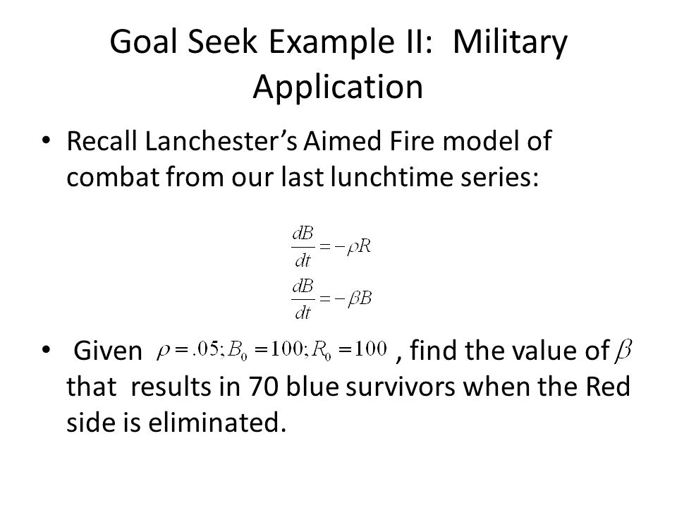 Goal Seek Example II: Military Application Recall Lanchester's Aimed Fire model of combat from our last lunchtime series: Given, find the value of tha