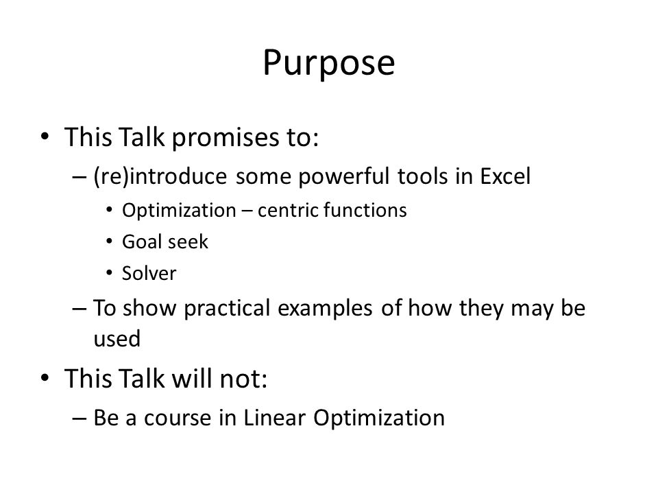 Purpose This Talk promises to: – (re)introduce some powerful tools in Excel Optimization – centric functions Goal seek Solver – To show practical examples of how they may be used This Talk will not: – Be a course in Linear Optimization