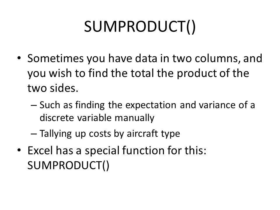 SUMPRODUCT() Sometimes you have data in two columns, and you wish to find the total the product of the two sides. – Such as finding the expectation an