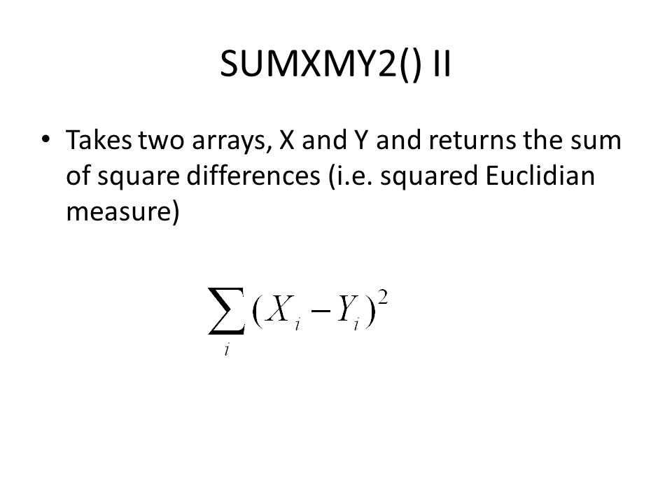 SUMXMY2() II Takes two arrays, X and Y and returns the sum of square differences (i.e. squared Euclidian measure)