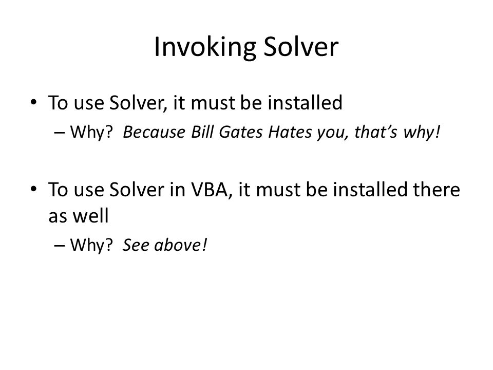 Invoking Solver To use Solver, it must be installed – Why? Because Bill Gates Hates you, that's why! To use Solver in VBA, it must be installed there