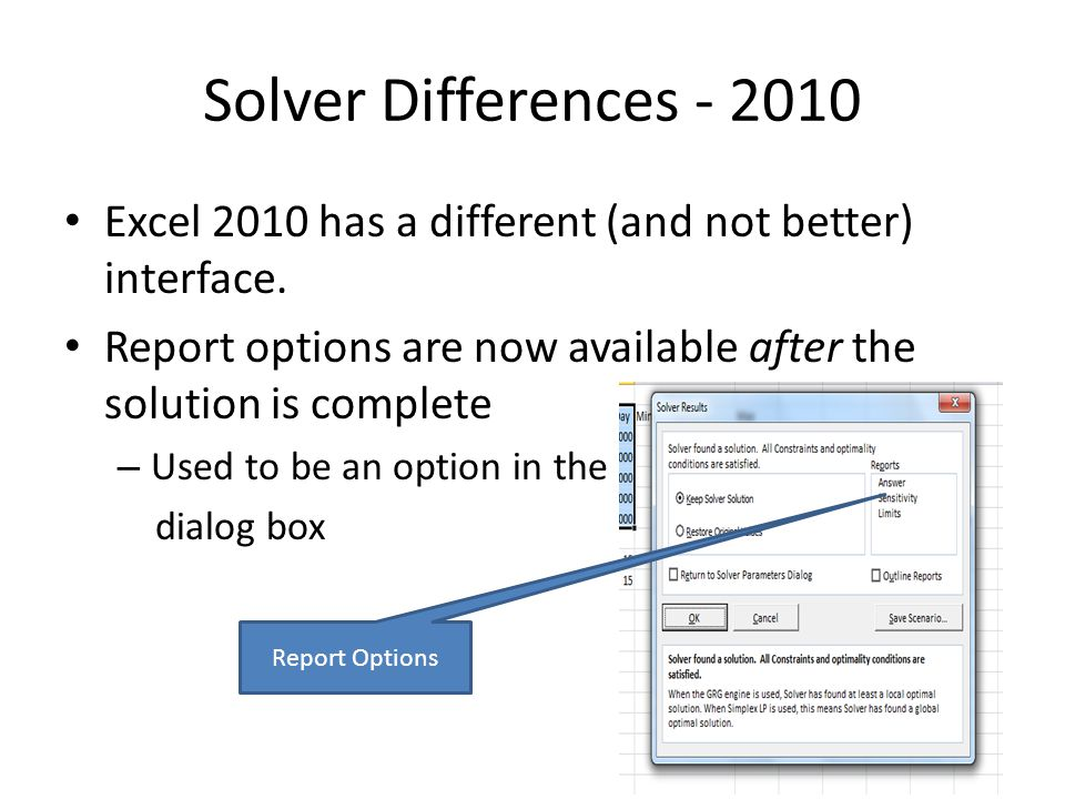 Solver Differences - 2010 Excel 2010 has a different (and not better) interface. Report options are now available after the solution is complete – Use
