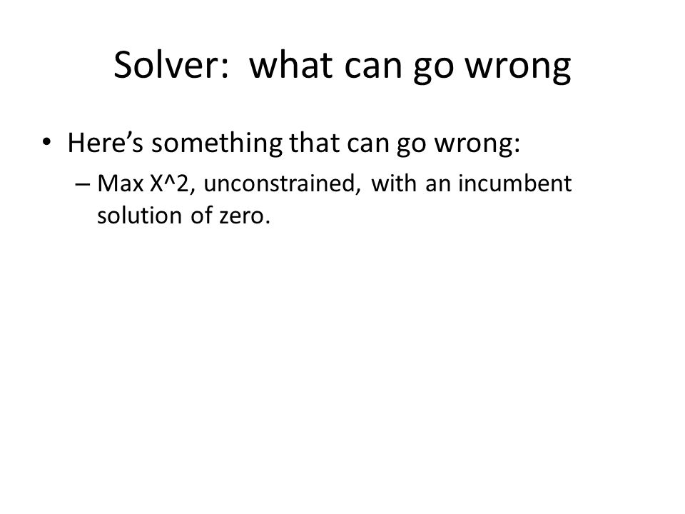 Solver: what can go wrong Here's something that can go wrong: – Max X^2, unconstrained, with an incumbent solution of zero.