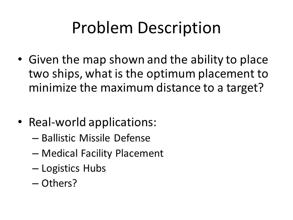 Problem Description Given the map shown and the ability to place two ships, what is the optimum placement to minimize the maximum distance to a target.