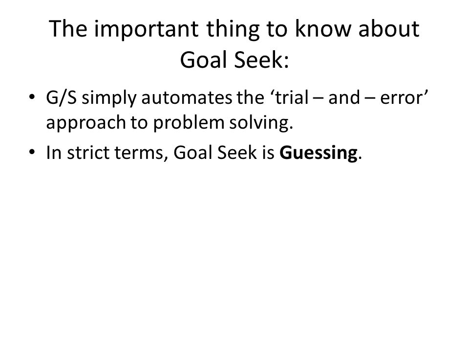The important thing to know about Goal Seek: G/S simply automates the 'trial – and – error' approach to problem solving. In strict terms, Goal Seek is