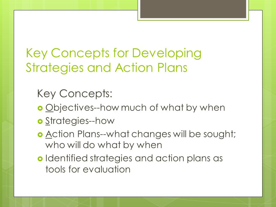 Key Concepts for Developing Strategies and Action Plans Key Concepts:  Objectives--how much of what by when  Strategies--how  Action Plans--what changes will be sought; who will do what by when  Identified strategies and action plans as tools for evaluation
