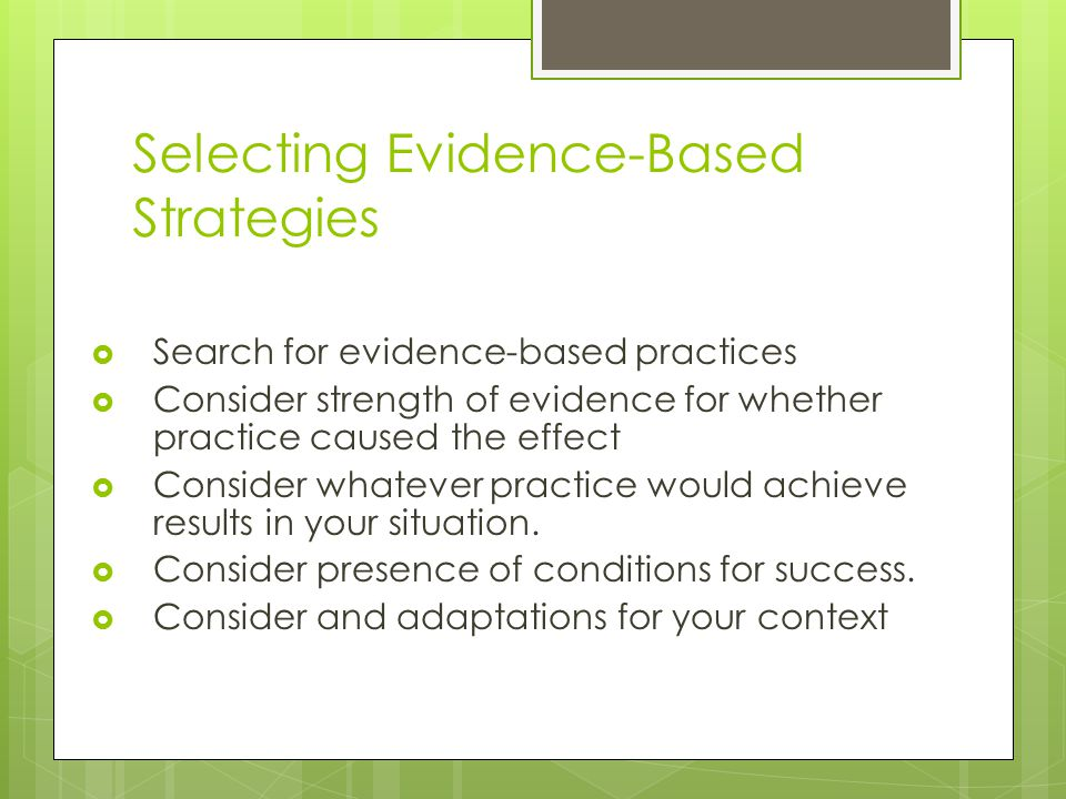 Selecting Evidence-Based Strategies  Search for evidence-based practices  Consider strength of evidence for whether practice caused the effect  Consider whatever practice would achieve results in your situation.