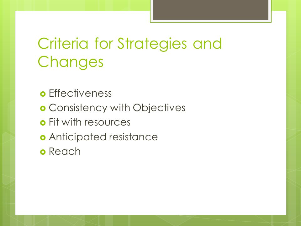 Criteria for Strategies and Changes  Effectiveness  Consistency with Objectives  Fit with resources  Anticipated resistance  Reach