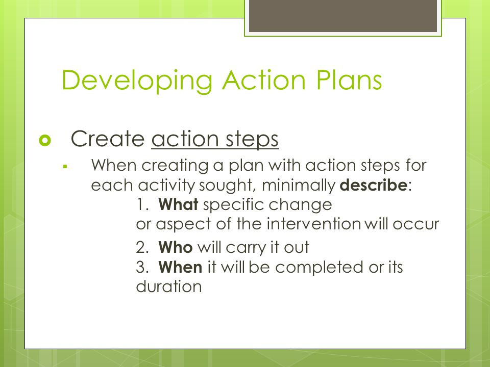 Developing Action Plans  Create action steps  When creating a plan with action steps for each activity sought, minimally describe : 1. What specific