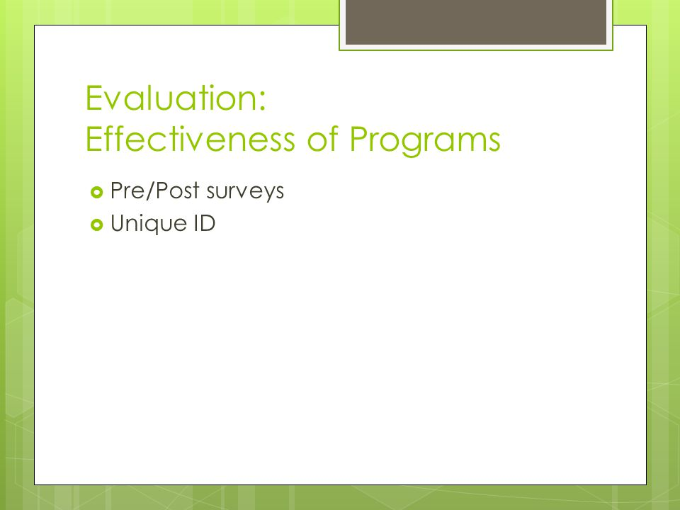 Evaluation: Effectiveness of Programs  Pre/Post surveys  Unique ID