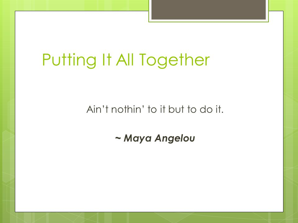 Putting It All Together Ain't nothin' to it but to do it. ~ Maya Angelou