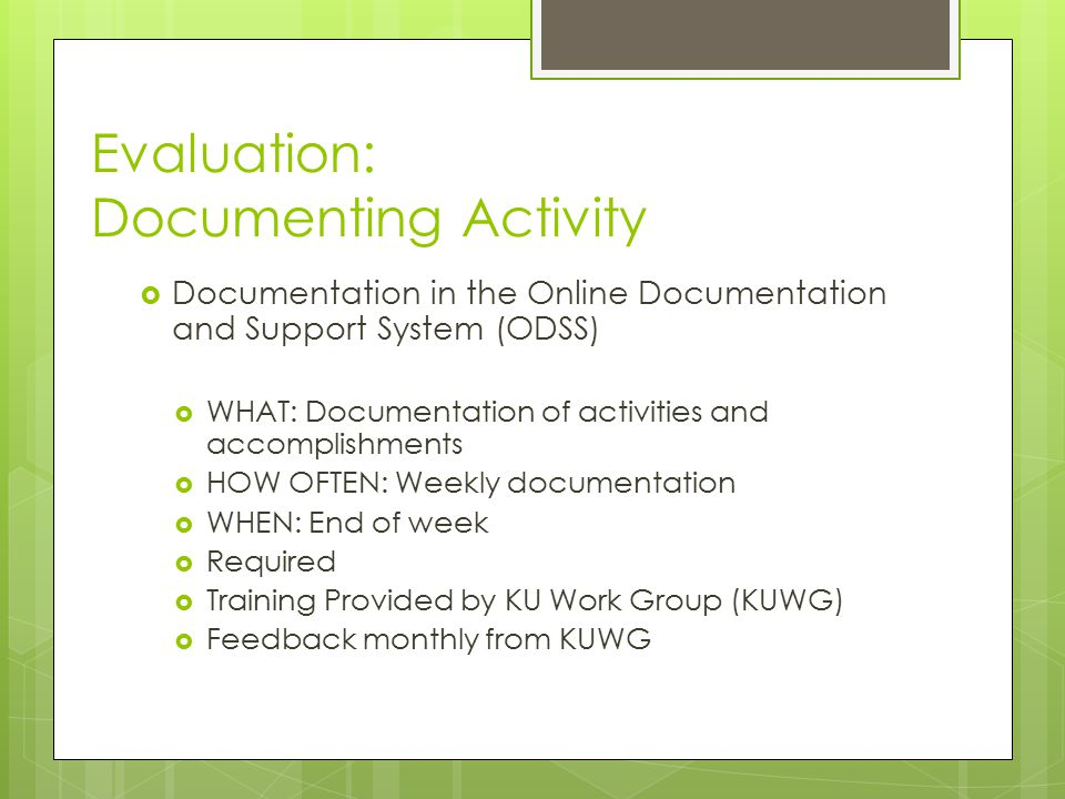 Evaluation: Documenting Activity  Documentation in the Online Documentation and Support System (ODSS)  WHAT: Documentation of activities and accomplishments  HOW OFTEN: Weekly documentation  WHEN: End of week  Required  Training Provided by KU Work Group (KUWG)  Feedback monthly from KUWG