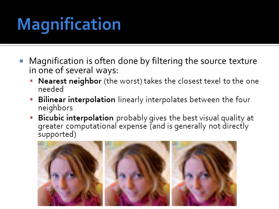 Magnification is often done by filtering the source texture in one of several ways:  Nearest neighbor (the worst) takes the closest texel to the one needed  Bilinear interpolation linearly interpolates between the four neighbors  Bicubic interpolation probably gives the best visual quality at greater computational expense (and is generally not directly supported)
