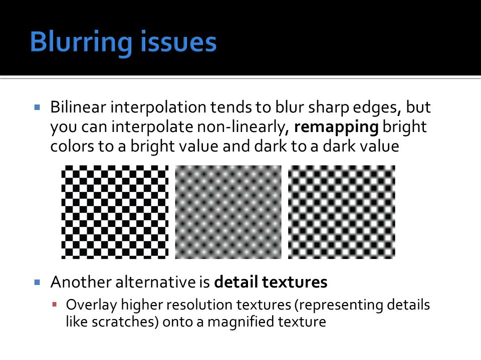  Bilinear interpolation tends to blur sharp edges, but you can interpolate non-linearly, remapping bright colors to a bright value and dark to a dark value  Another alternative is detail textures  Overlay higher resolution textures (representing details like scratches) onto a magnified texture
