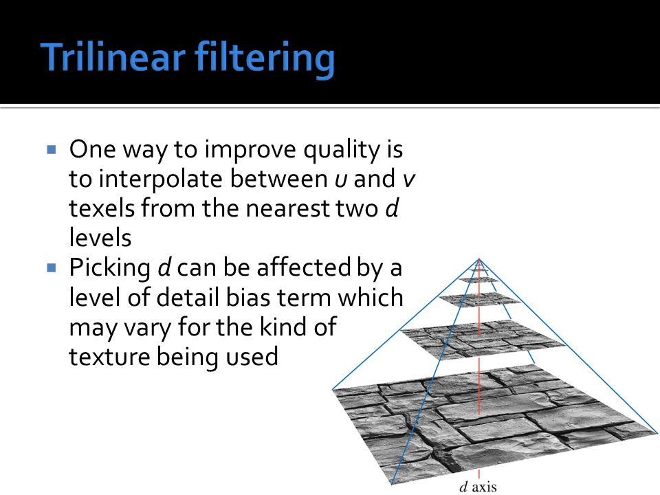  One way to improve quality is to interpolate between u and v texels from the nearest two d levels  Picking d can be affected by a level of detail bias term which may vary for the kind of texture being used