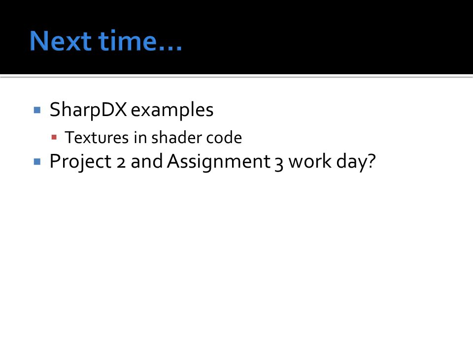  SharpDX examples  Textures in shader code  Project 2 and Assignment 3 work day