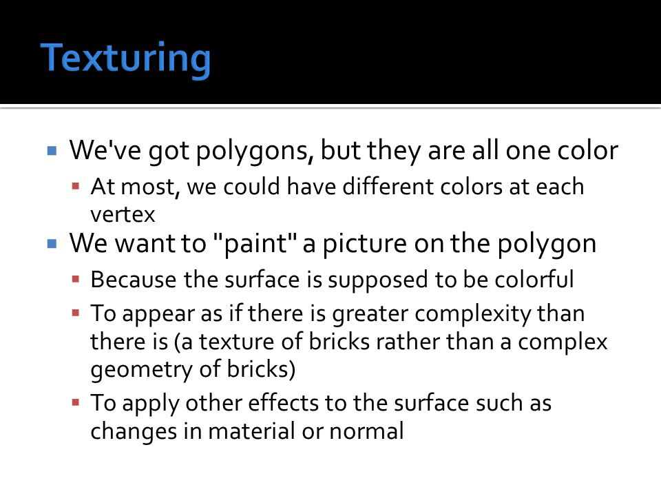  We ve got polygons, but they are all one color  At most, we could have different colors at each vertex  We want to paint a picture on the polygon  Because the surface is supposed to be colorful  To appear as if there is greater complexity than there is (a texture of bricks rather than a complex geometry of bricks)  To apply other effects to the surface such as changes in material or normal